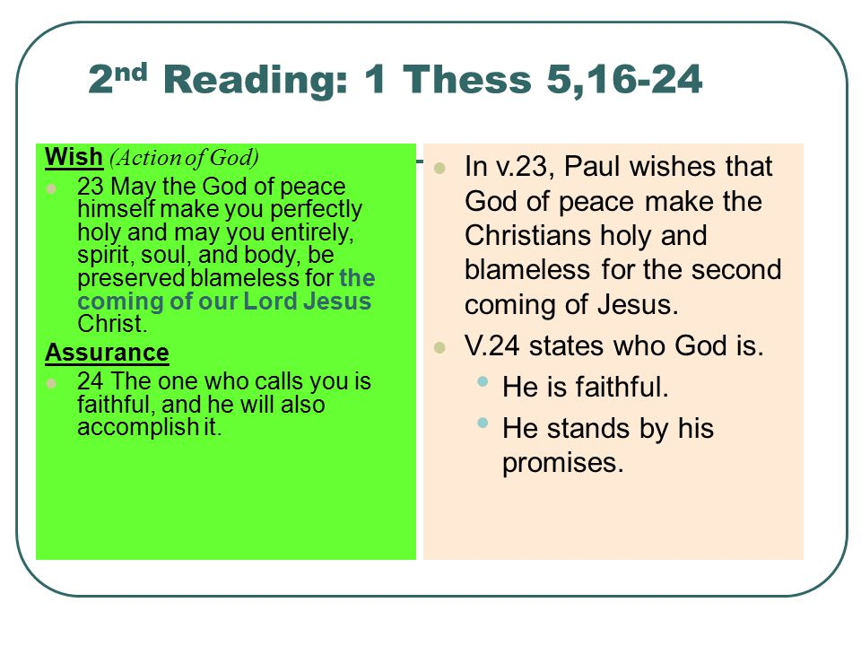 2 nd Reading: 1 Thess 5,16-24 Wish (Action of God) 23 May the God of peace himself make you perfectly holy and may you entirely, spirit, soul, and body, be preserved blameless for the coming of our Lord Jesus Christ.