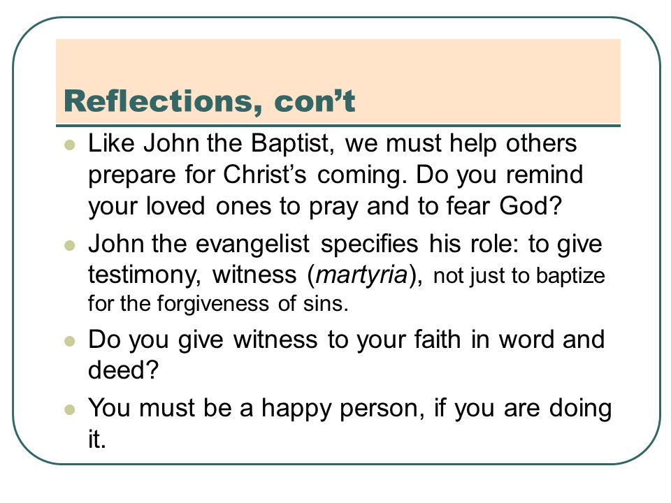 Reflections, con't Like John the Baptist, we must help others prepare for Christ's coming.