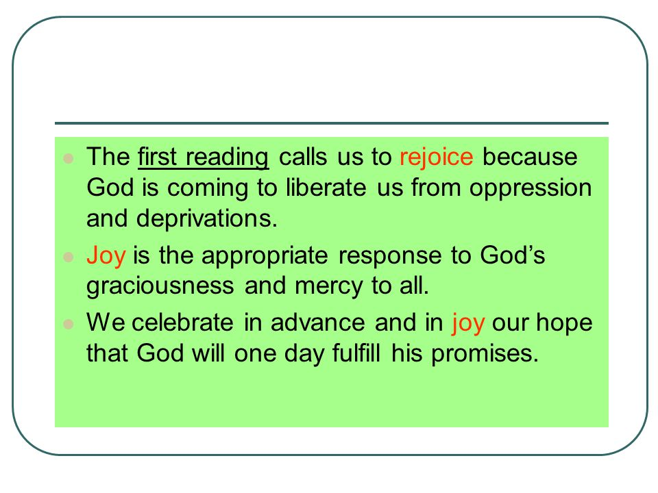 The first reading calls us to rejoice because God is coming to liberate us from oppression and deprivations.