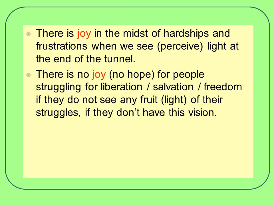 There is joy in the midst of hardships and frustrations when we see (perceive) light at the end of the tunnel.