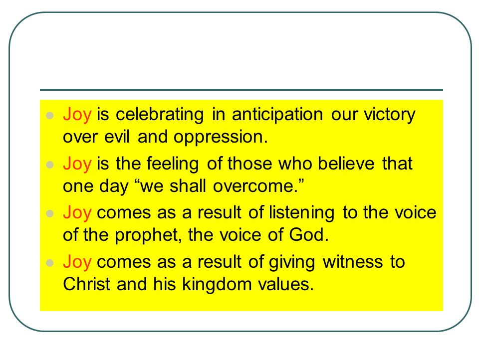 Joy is celebrating in anticipation our victory over evil and oppression.