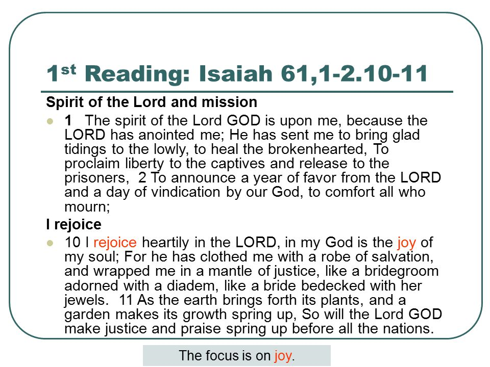 1 st Reading: Isaiah 61,1-2.10-11 Spirit of the Lord and mission 1 The spirit of the Lord GOD is upon me, because the LORD has anointed me; He has sent me to bring glad tidings to the lowly, to heal the brokenhearted, To proclaim liberty to the captives and release to the prisoners, 2 To announce a year of favor from the LORD and a day of vindication by our God, to comfort all who mourn; I rejoice 10 I rejoice heartily in the LORD, in my God is the joy of my soul; For he has clothed me with a robe of salvation, and wrapped me in a mantle of justice, like a bridegroom adorned with a diadem, like a bride bedecked with her jewels.