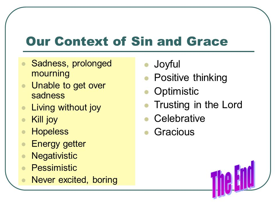 Our Context of Sin and Grace Sadness, prolonged mourning Unable to get over sadness Living without joy Kill joy Hopeless Energy getter Negativistic Pessimistic Never excited, boring Joyful Positive thinking Optimistic Trusting in the Lord Celebrative Gracious