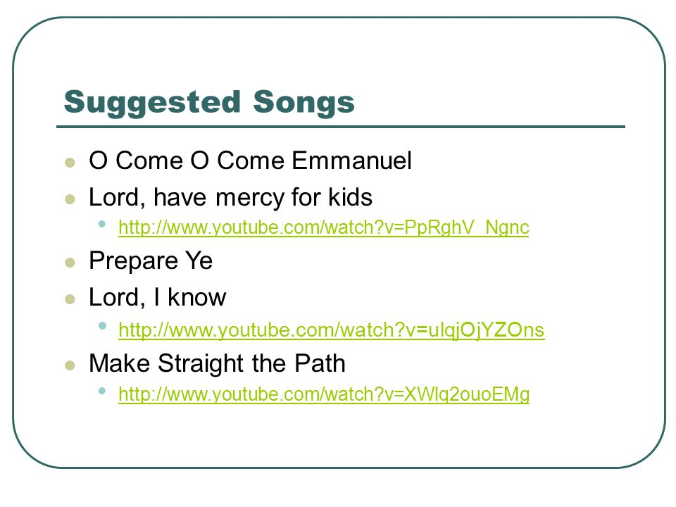Suggested Songs O Come O Come Emmanuel Lord, have mercy for kids http://www.youtube.com/watch v=PpRghV_Ngnc Prepare Ye Lord, I know http://www.youtube.com/watch v=ulqjOjYZOns Make Straight the Path http://www.youtube.com/watch v=XWlq2ouoEMg