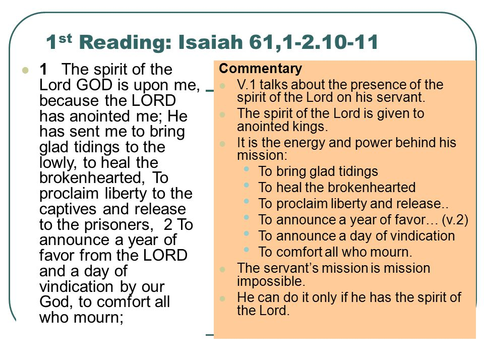 1 st Reading: Isaiah 61,1-2.10-11 1 The spirit of the Lord GOD is upon me, because the LORD has anointed me; He has sent me to bring glad tidings to the lowly, to heal the brokenhearted, To proclaim liberty to the captives and release to the prisoners, 2 To announce a year of favor from the LORD and a day of vindication by our God, to comfort all who mourn; Commentary V.1 talks about the presence of the spirit of the Lord on his servant.