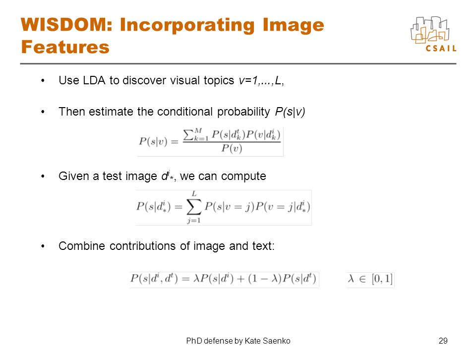 PhD defense by Kate Saenko29 WISDOM: Incorporating Image Features Use LDA to discover visual topics v=1, …,L, Then estimate the conditional probabilit