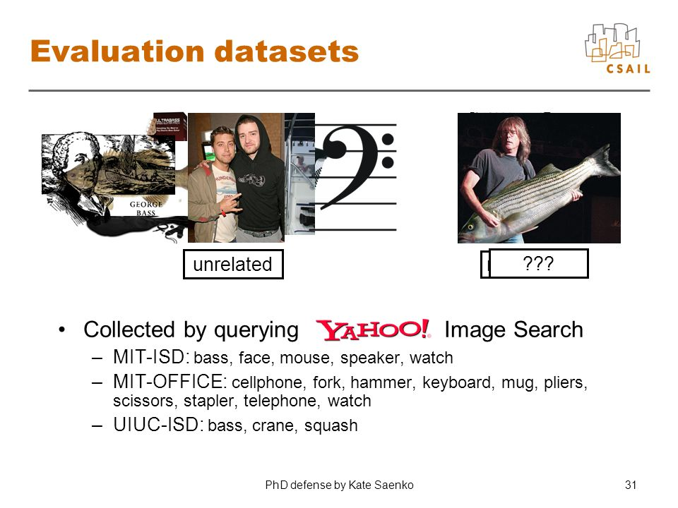 PhD defense by Kate Saenko31 Evaluation datasets Collected by querying Image Search –MIT-ISD: bass, face, mouse, speaker, watch –MIT-OFFICE: cellphone