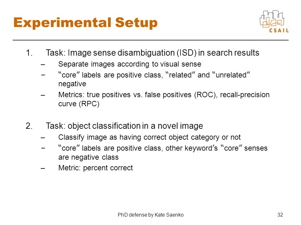 PhD defense by Kate Saenko32 Experimental Setup 1.Task: Image sense disambiguation (ISD) in search results –Separate images according to visual sense – core labels are positive class, related and unrelated negative –Metrics: true positives vs.