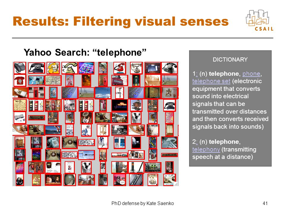 "PhD defense by Kate Saenko41 Results: Filtering visual senses Yahoo Search: ""telephone"" DICTIONARY 1: (n) telephone, phone, telephone set (electronic"