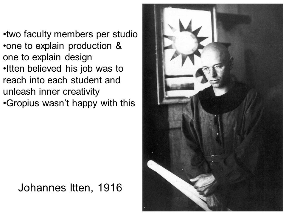 Johannes Itten, 1916 two faculty members per studio one to explain production & one to explain design Itten believed his job was to reach into each st