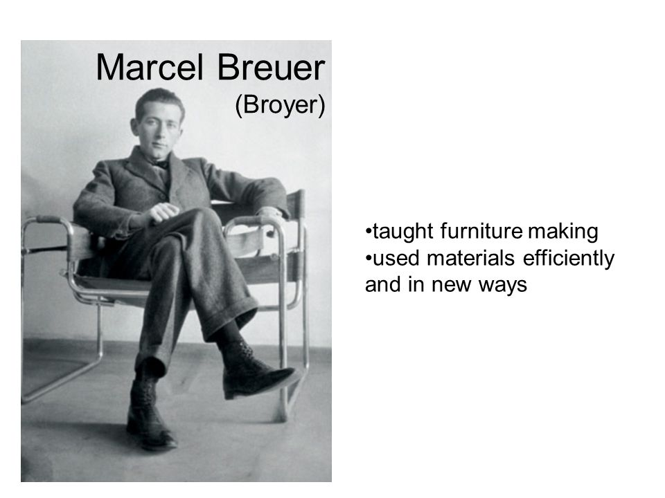 Marcel Breuer (Broyer) taught furniture making used materials efficiently and in new ways