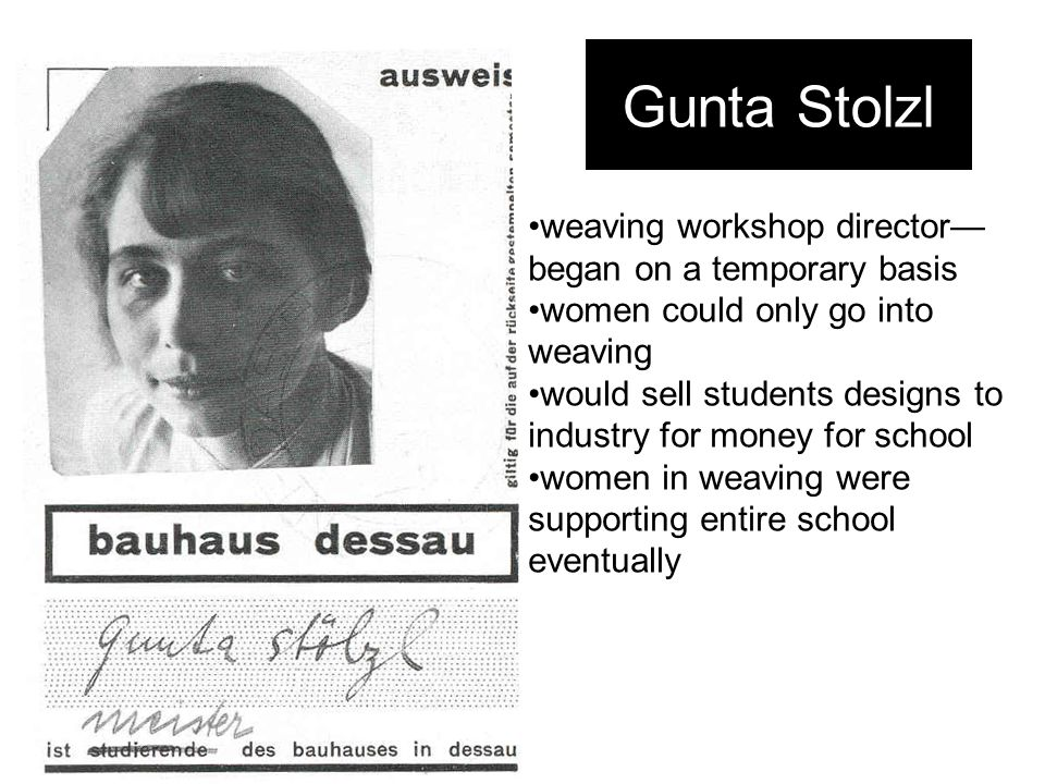 Gunta Stolzl weaving workshop director— began on a temporary basis women could only go into weaving would sell students designs to industry for money