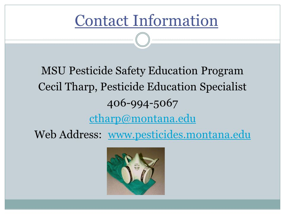 Contact Information MSU Pesticide Safety Education Program Cecil Tharp, Pesticide Education Specialist 406-994-5067 ctharp@montana.edu Web Address: www.pesticides.montana.eduwww.pesticides.montana.edu