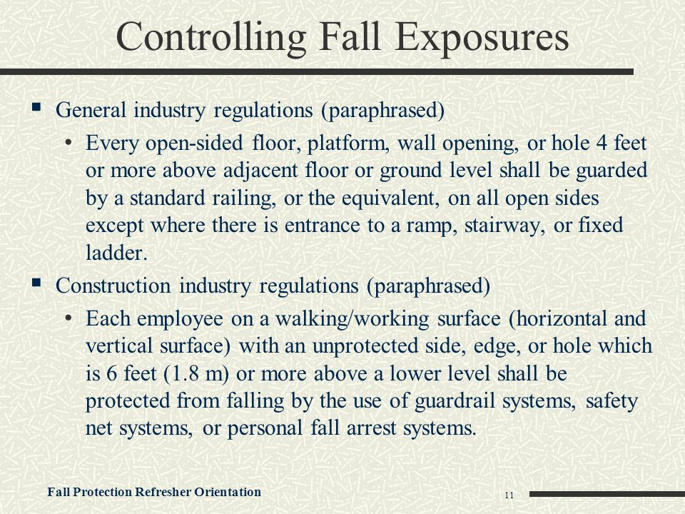 Fall Protection Refresher Orientation 11  General industry regulations (paraphrased) Every open-sided floor, platform, wall opening, or hole 4 feet o