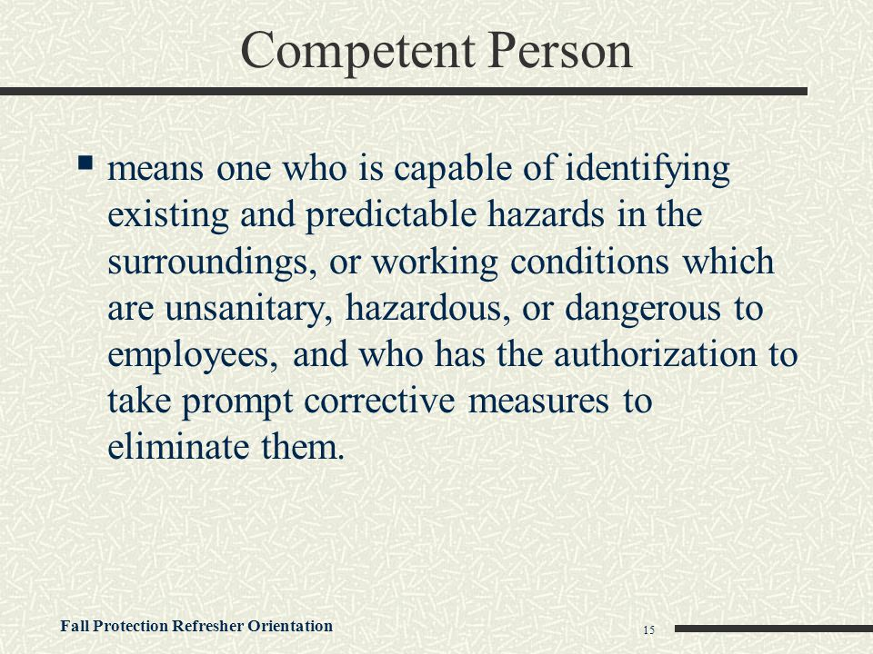 Fall Protection Refresher Orientation 15 Competent Person  means one who is capable of identifying existing and predictable hazards in the surroundin