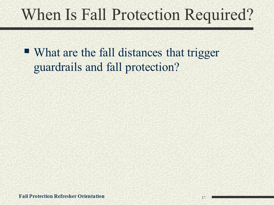 Fall Protection Refresher Orientation 17 When Is Fall Protection Required?  What are the fall distances that trigger guardrails and fall protection?