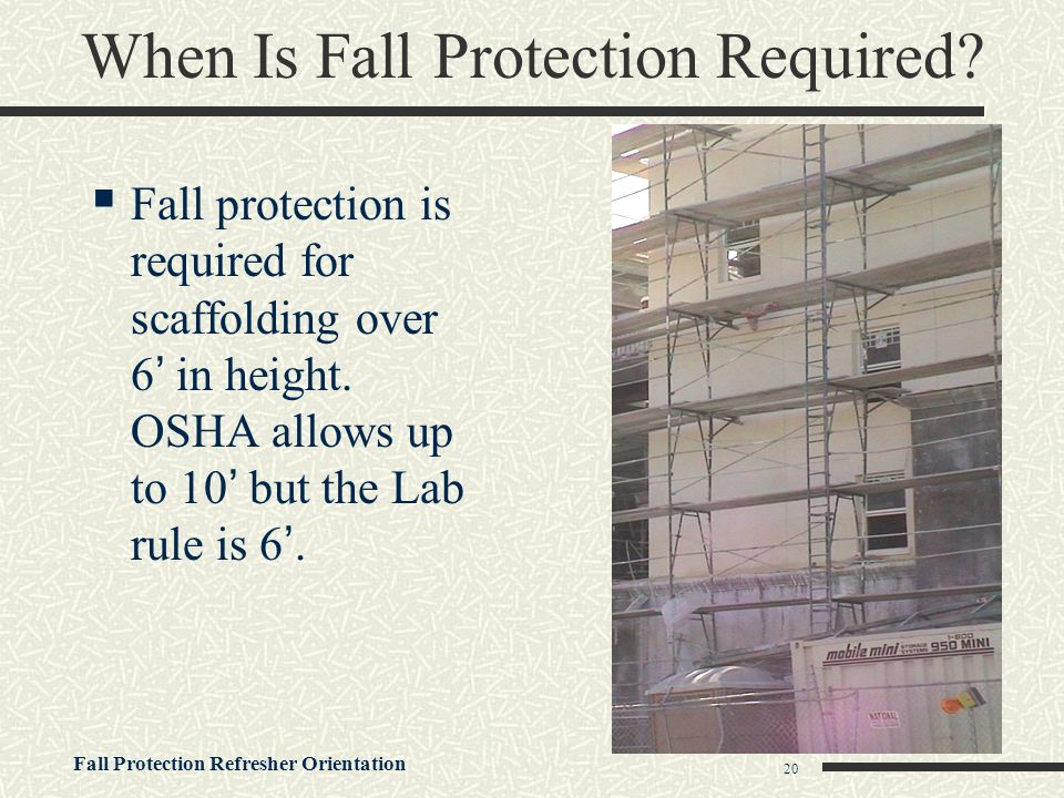 Fall Protection Refresher Orientation 20 When Is Fall Protection Required?  Fall protection is required for scaffolding over 6' in height. OSHA allow