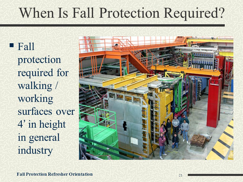 Fall Protection Refresher Orientation 21 When Is Fall Protection Required?  Fall protection required for walking / working surfaces over 4' in height