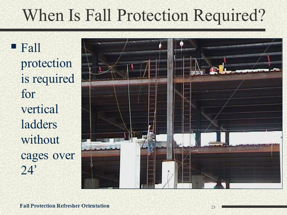 Fall Protection Refresher Orientation 23 When Is Fall Protection Required?  Fall protection is required for vertical ladders without cages over 24'