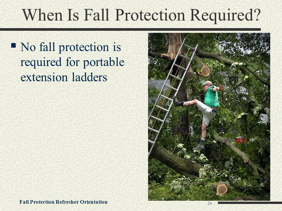 Fall Protection Refresher Orientation 24 When Is Fall Protection Required?  No fall protection is required for portable extension ladders