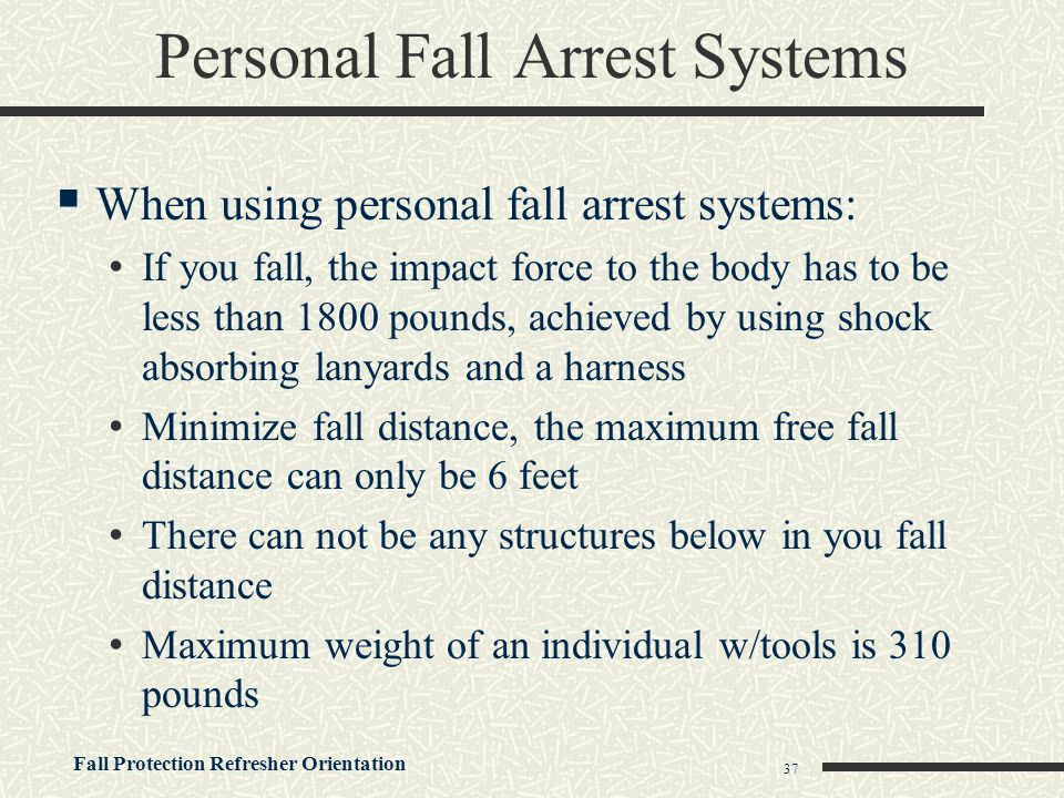 Fall Protection Refresher Orientation 37 Personal Fall Arrest Systems  When using personal fall arrest systems: If you fall, the impact force to the