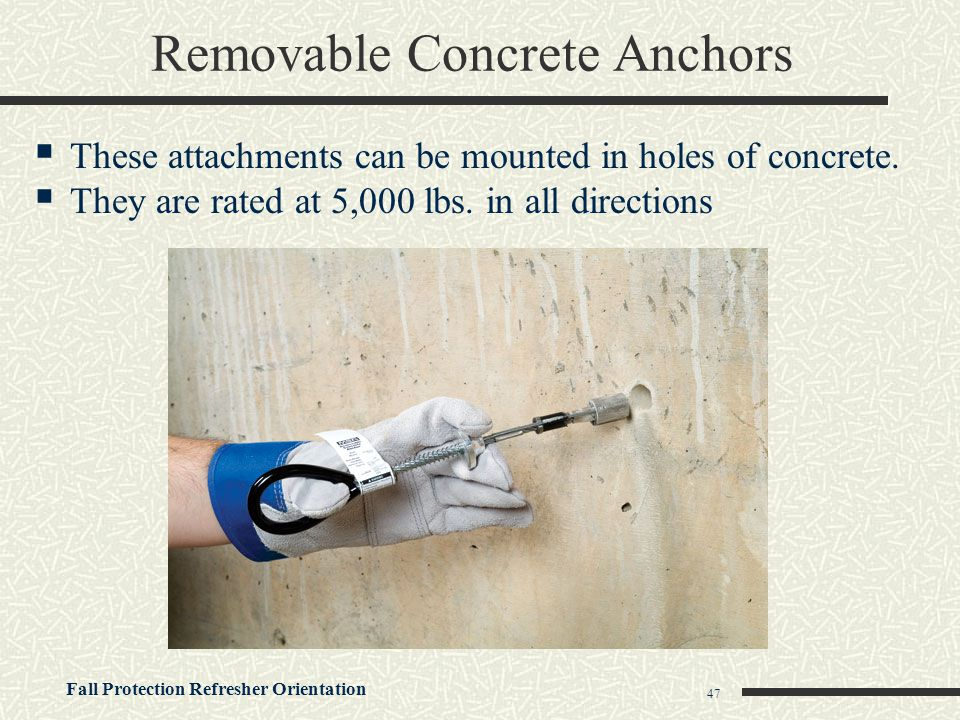 Fall Protection Refresher Orientation 47 Removable Concrete Anchors  These attachments can be mounted in holes of concrete.  They are rated at 5,000