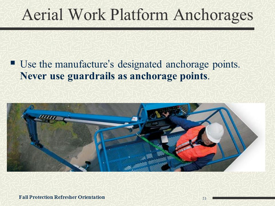 Fall Protection Refresher Orientation 53 Aerial Work Platform Anchorages  Use the manufacture's designated anchorage points. Never use guardrails as
