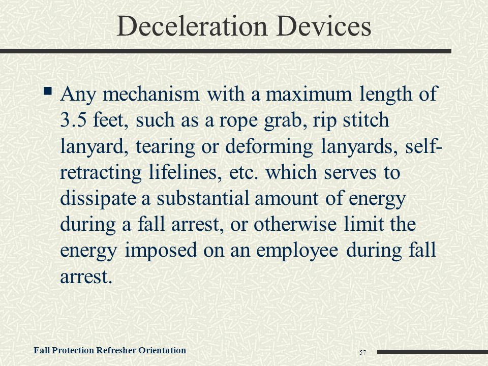 Fall Protection Refresher Orientation 57 Deceleration Devices  Any mechanism with a maximum length of 3.5 feet, such as a rope grab, rip stitch lanya
