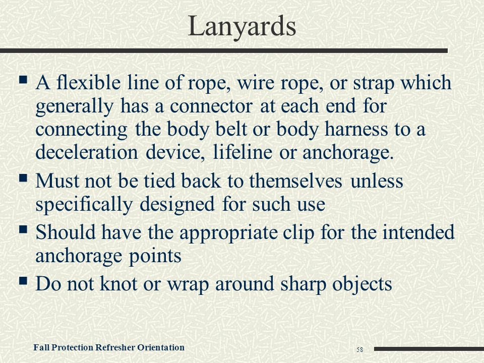 Fall Protection Refresher Orientation 58 Lanyards  A flexible line of rope, wire rope, or strap which generally has a connector at each end for conne