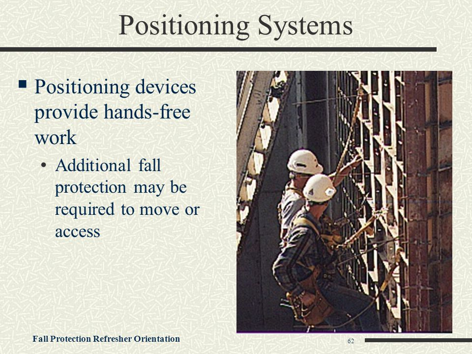 Fall Protection Refresher Orientation 62 Positioning Systems  Positioning devices provide hands-free work Additional fall protection may be required