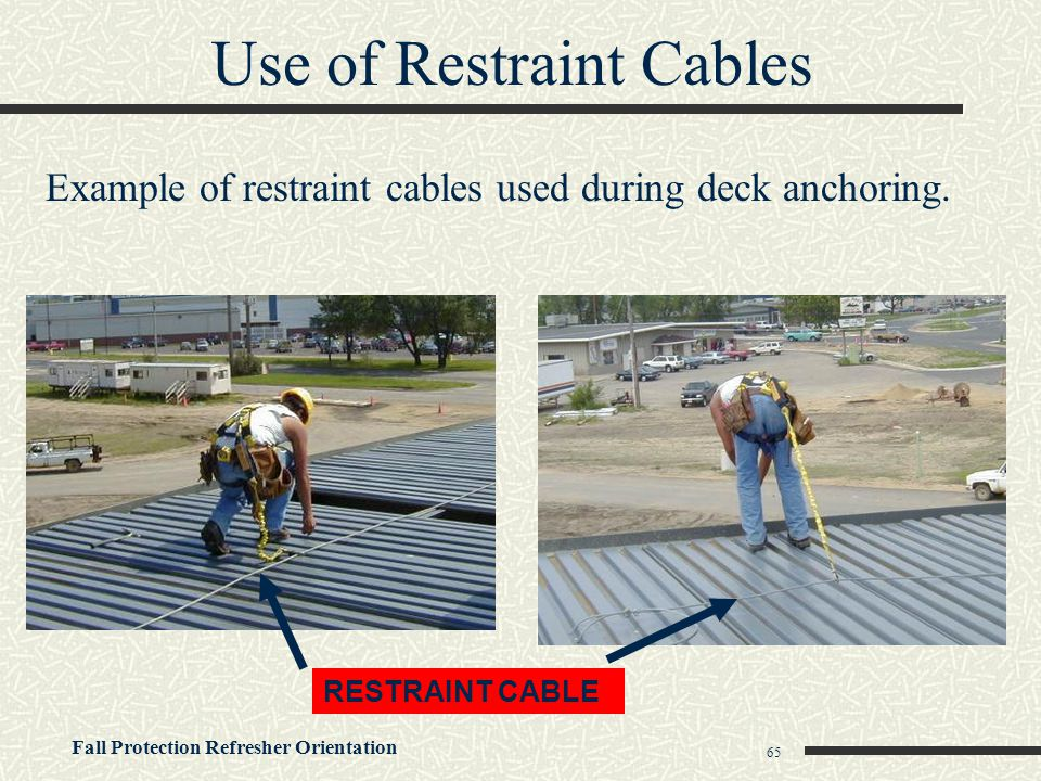 Fall Protection Refresher Orientation 65 Use of Restraint Cables RESTRAINT CABLE Example of restraint cables used during deck anchoring.