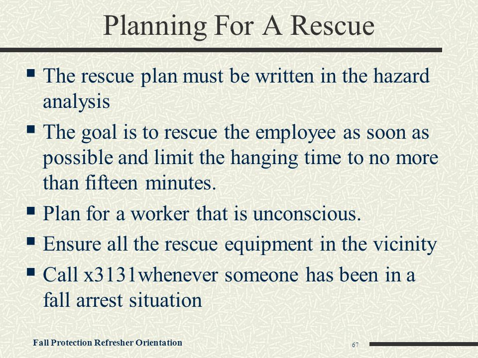 Fall Protection Refresher Orientation 67 Planning For A Rescue  The rescue plan must be written in the hazard analysis  The goal is to rescue the em