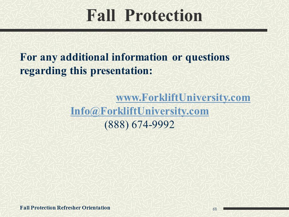 Fall Protection Refresher Orientation 68 Fall Protection For any additional information or questions regarding this presentation: www.ForkliftUniversi