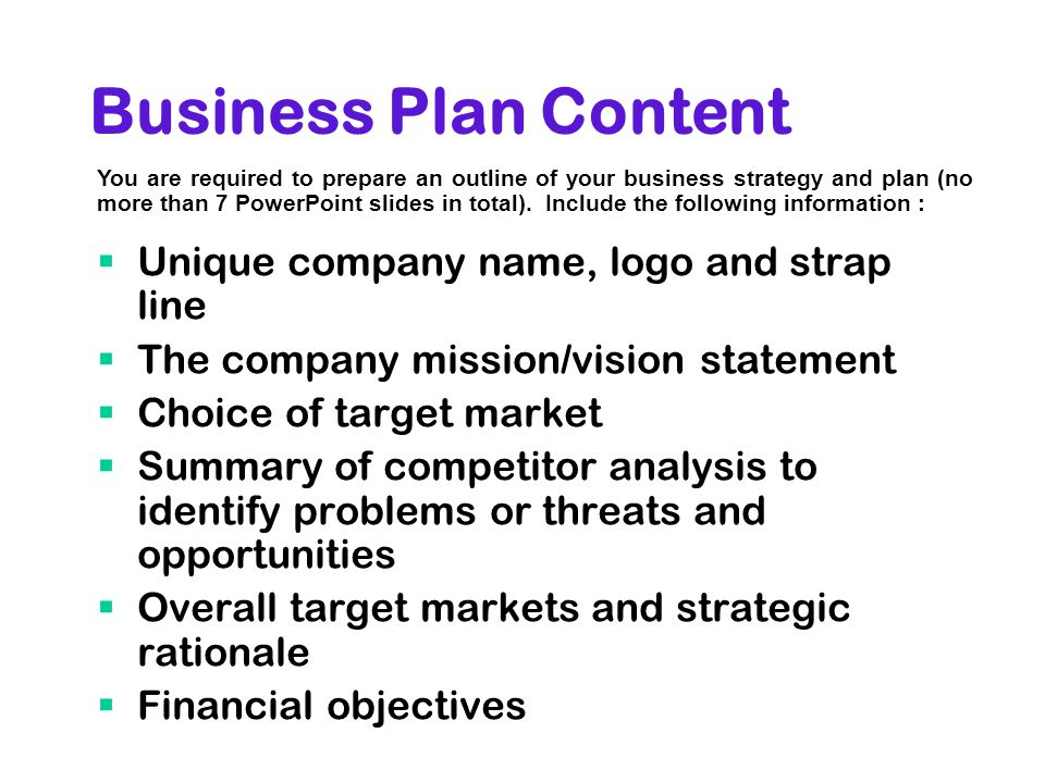 Business Plan Content  Unique company name, logo and strap line  The company mission/vision statement  Choice of target market  Summary of competitor analysis to identify problems or threats and opportunities  Overall target markets and strategic rationale  Financial objectives You are required to prepare an outline of your business strategy and plan (no more than 7 PowerPoint slides in total).