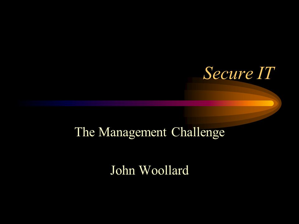Secure IT The Management Challenge John Woollard