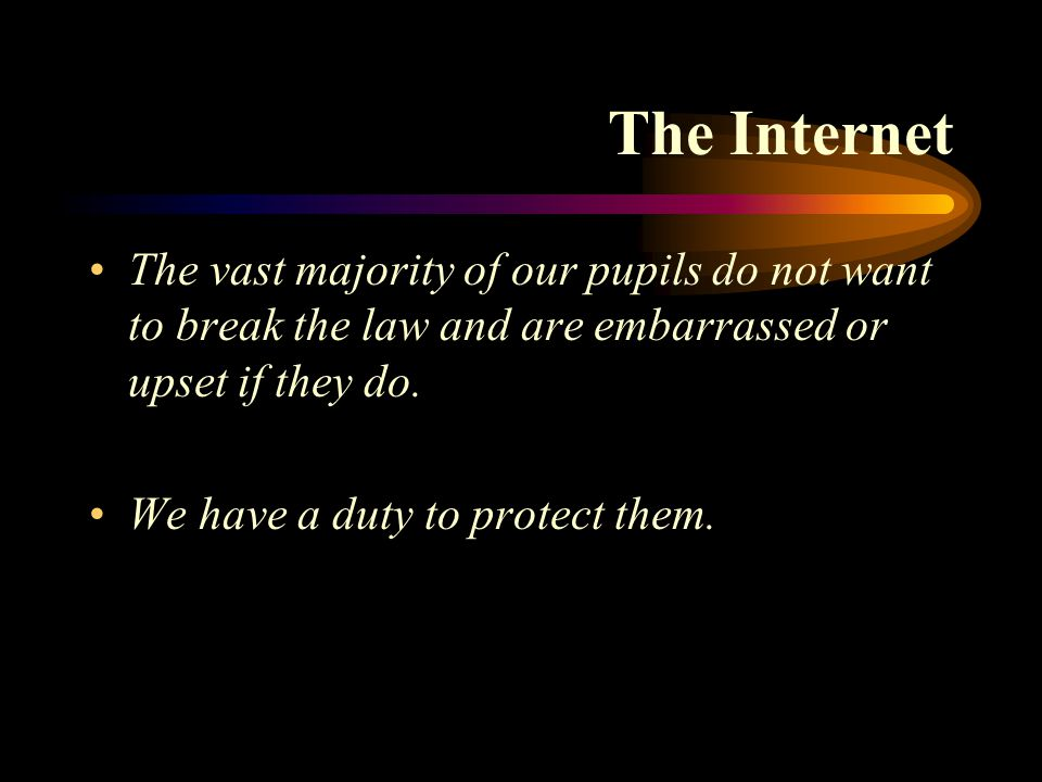 The Internet The vast majority of our pupils do not want to break the law and are embarrassed or upset if they do. We have a duty to protect them.