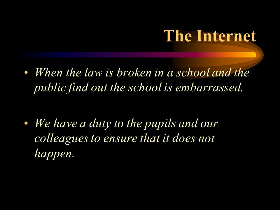 The Internet When the law is broken in a school and the public find out the school is embarrassed. We have a duty to the pupils and our colleagues to