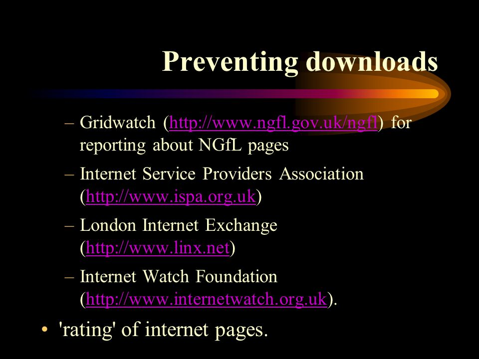 Preventing downloads –Gridwatch (http://www.ngfl.gov.uk/ngfl) for reporting about NGfL pageshttp://www.ngfl.gov.uk/ngfl –Internet Service Providers Association (http://www.ispa.org.uk)http://www.ispa.org.uk –London Internet Exchange (http://www.linx.net)http://www.linx.net –Internet Watch Foundation (http://www.internetwatch.org.uk).http://www.internetwatch.org.uk rating of internet pages.