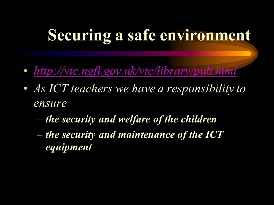 Securing a safe environment http://vtc.ngfl.gov.uk/vtc/library/pub.html As ICT teachers we have a responsibility to ensure –the security and welfare of the children –the security and maintenance of the ICT equipment