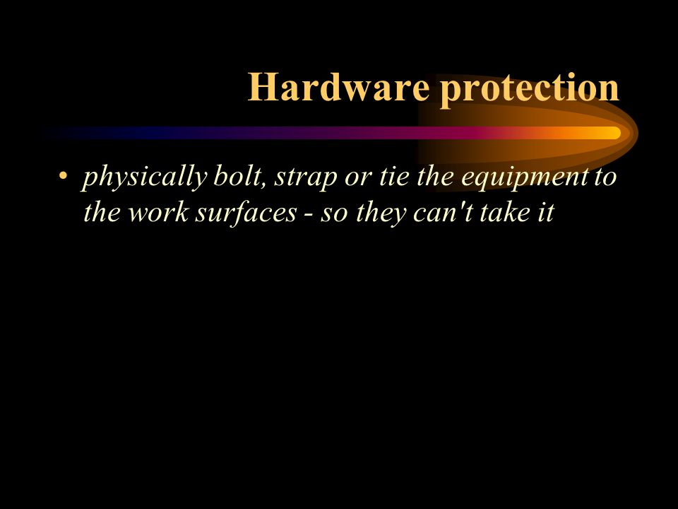 Hardware protection physically bolt, strap or tie the equipment to the work surfaces - so they can't take it