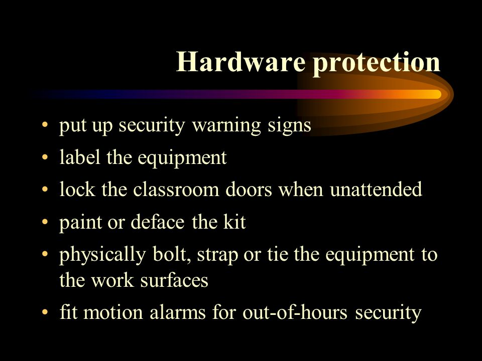 Hardware protection put up security warning signs label the equipment lock the classroom doors when unattended paint or deface the kit physically bolt, strap or tie the equipment to the work surfaces fit motion alarms for out-of-hours security