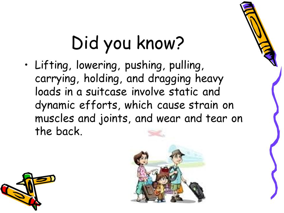 Did you know? Lifting, lowering, pushing, pulling, carrying, holding, and dragging heavy loads in a suitcase involve static and dynamic efforts, which