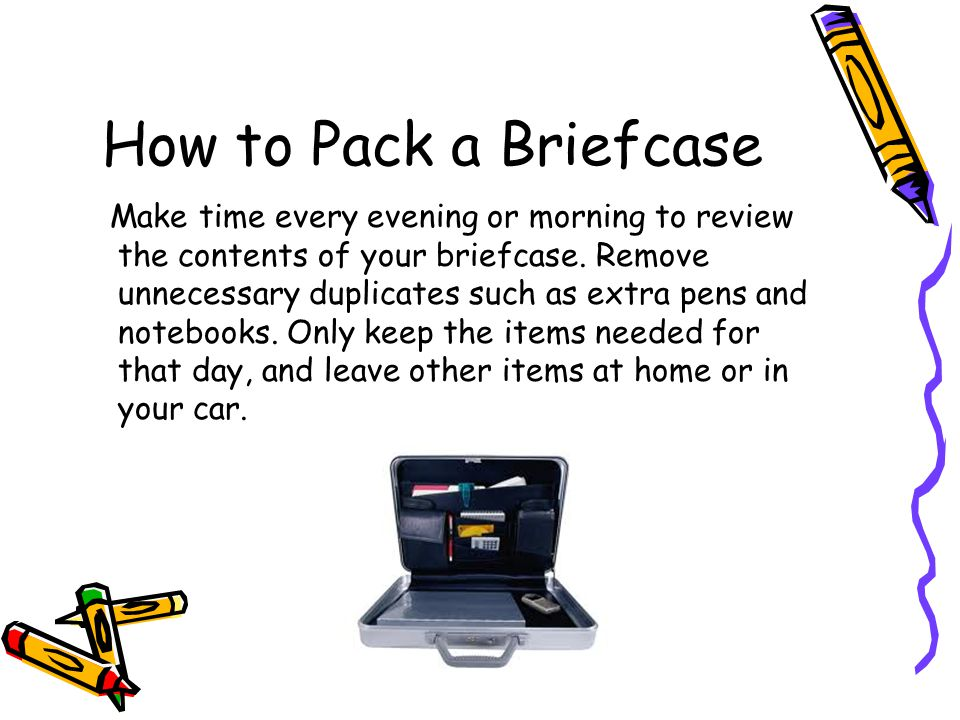 How to Pack a Briefcase Make time every evening or morning to review the contents of your briefcase. Remove unnecessary duplicates such as extra pens