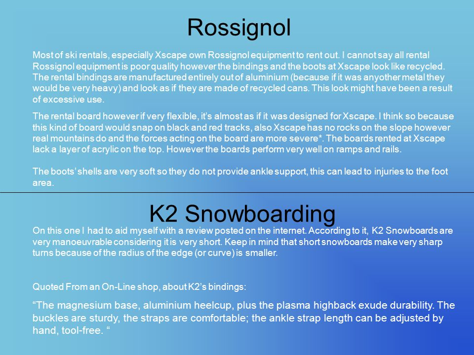 Rossignol Most of ski rentals, especially Xscape own Rossignol equipment to rent out. I cannot say all rental Rossignol equipment is poor quality howe