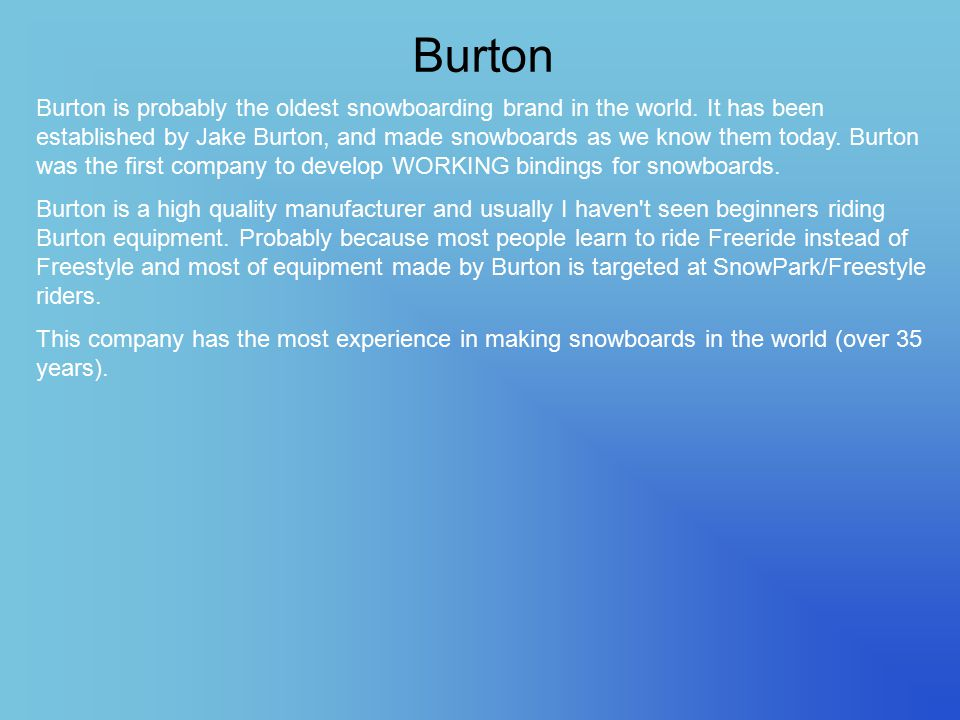 Burton Burton is probably the oldest snowboarding brand in the world. It has been established by Jake Burton, and made snowboards as we know them toda