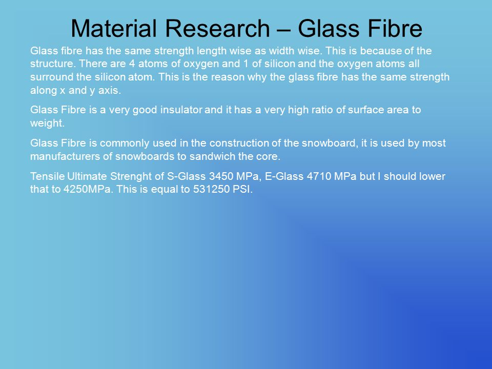 Material Research – Glass Fibre Glass fibre has the same strength length wise as width wise. This is because of the structure. There are 4 atoms of ox