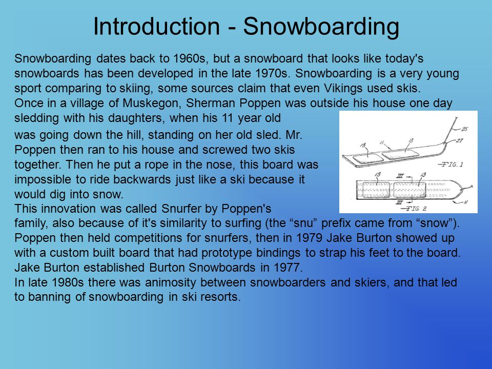 Introduction - Snowboarding Snowboarding dates back to 1960s, but a snowboard that looks like today's snowboards has been developed in the late 1970s.