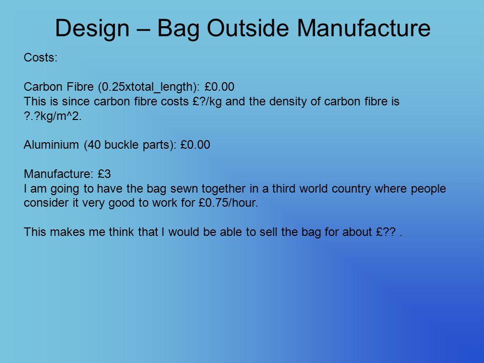 Design – Bag Outside Manufacture Costs: Carbon Fibre (0.25xtotal_length): £0.00 This is since carbon fibre costs £?/kg and the density of carbon fibre is ?.?kg/m^2.
