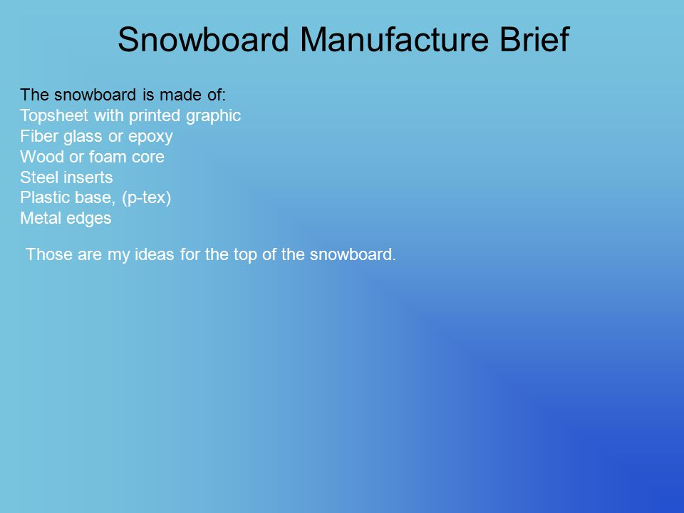 Snowboard Manufacture Brief The snowboard is made of: Topsheet with printed graphic Fiber glass or epoxy Wood or foam core Steel inserts Plastic base, (p-tex) Metal edges Those are my ideas for the top of the snowboard.