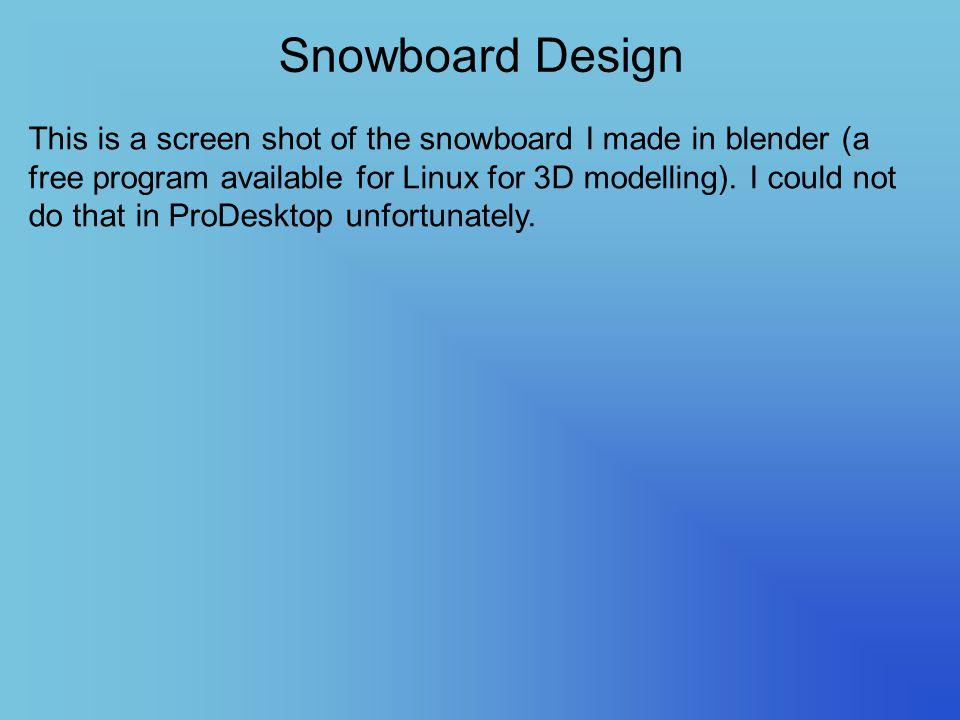 Snowboard Design This is a screen shot of the snowboard I made in blender (a free program available for Linux for 3D modelling). I could not do that i
